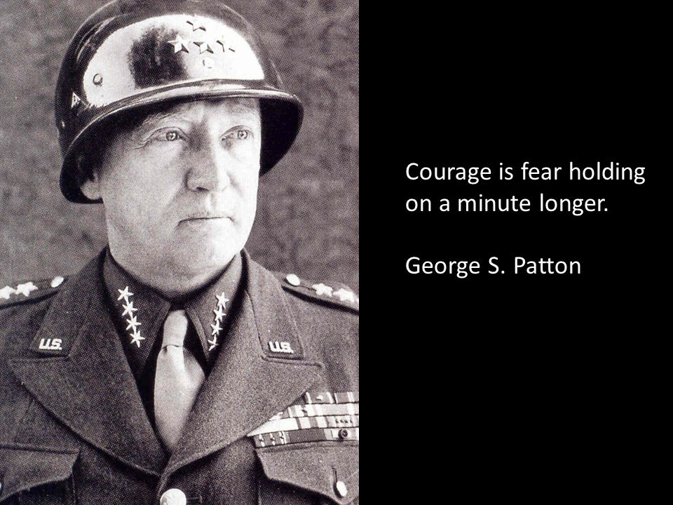 Courage is fear holding on a minute longer. George S. Patton
