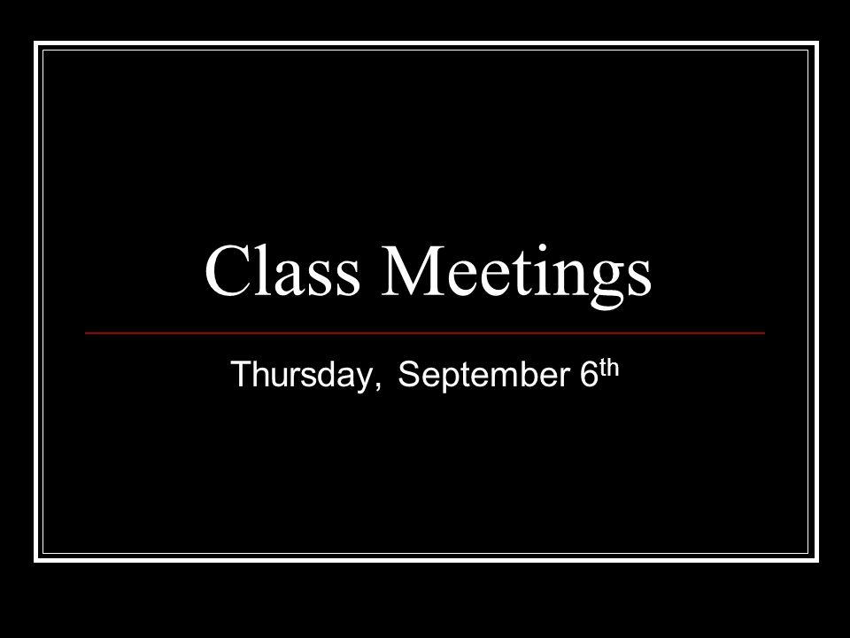 Class Meetings Thursday, September 6 th