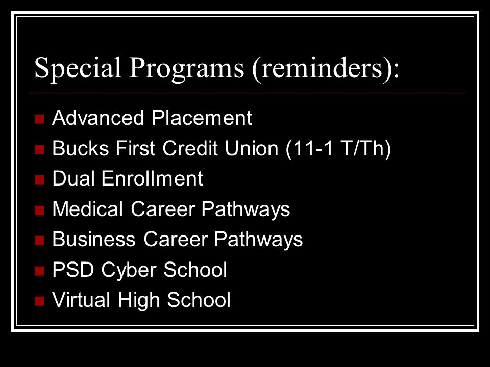 Special Programs (reminders): Advanced Placement Bucks First Credit Union (11-1 T/Th) Dual Enrollment Medical Career Pathways Business Career Pathways PSD Cyber School Virtual High School