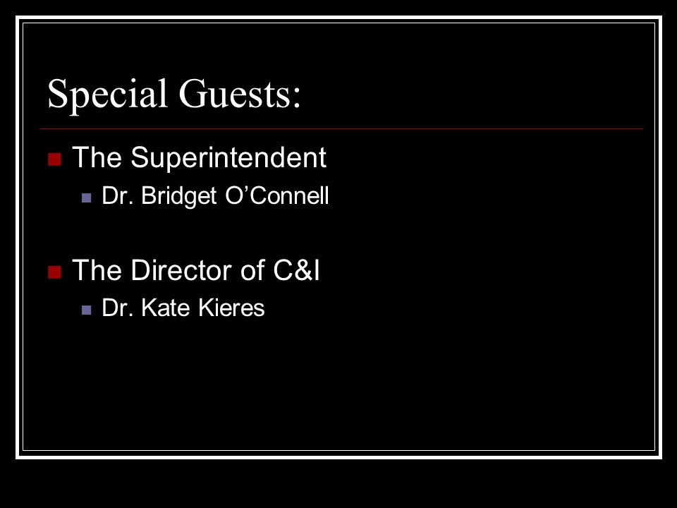 Special Guests: The Superintendent Dr. Bridget O'Connell The Director of C&I Dr. Kate Kieres