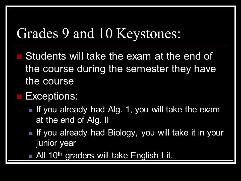 Grades 9 and 10 Keystones: Students will take the exam at the end of the course during the semester they have the course Exceptions: If you already had Alg.