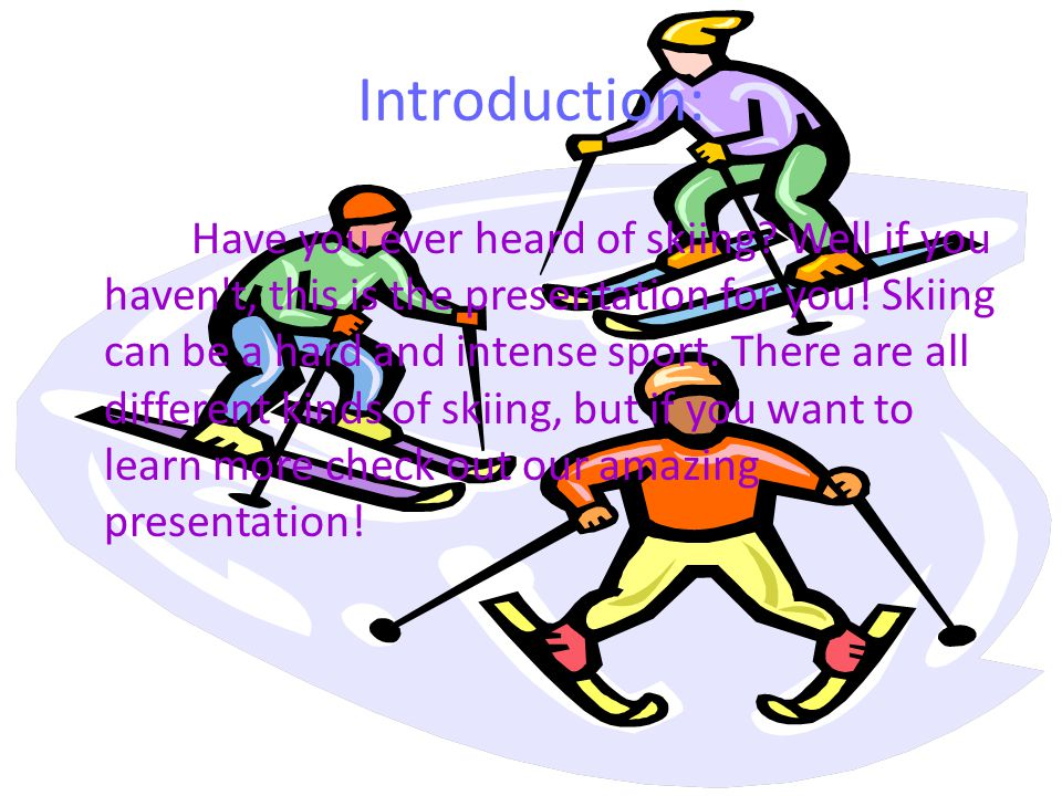 Introduction: Have you ever heard of skiing? Well if you haven't, this is the presentation for you! Skiing can be a hard and intense sport. There are