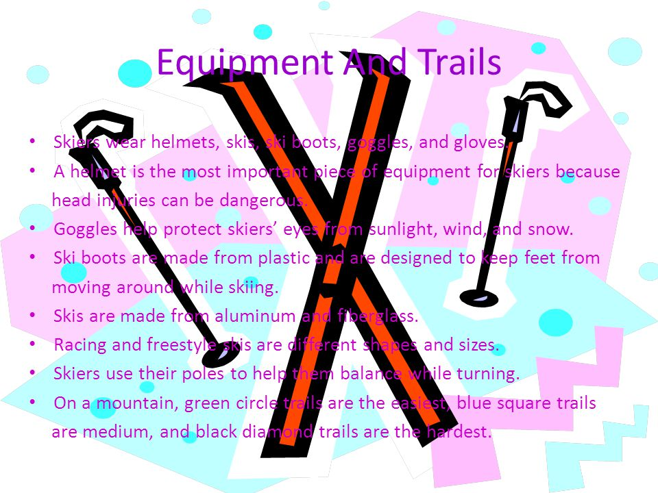 Equipment And Trails Skiers wear helmets, skis, ski boots, goggles, and gloves. A helmet is the most important piece of equipment for skiers because h