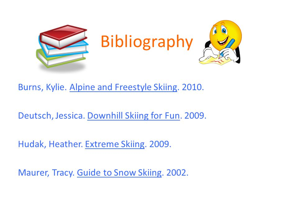 Bibliography Burns, Kylie. Alpine and Freestyle Skiing. 2010. Deutsch, Jessica. Downhill Skiing for Fun. 2009. Hudak, Heather. Extreme Skiing. 2009. M