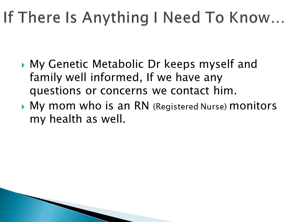  My Genetic Metabolic Dr keeps myself and family well informed, If we have any questions or concerns we contact him.