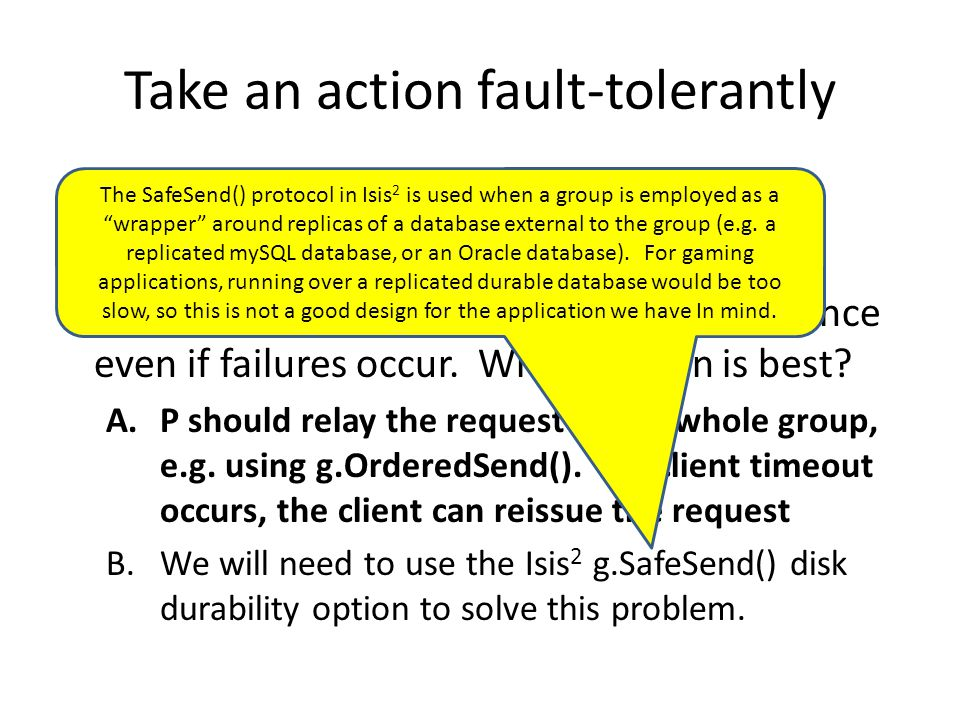 Take an action fault-tolerantly Suppose our group has members {P,Q,R} Some request arrives at member P from a client, and we wish to perform it exactl