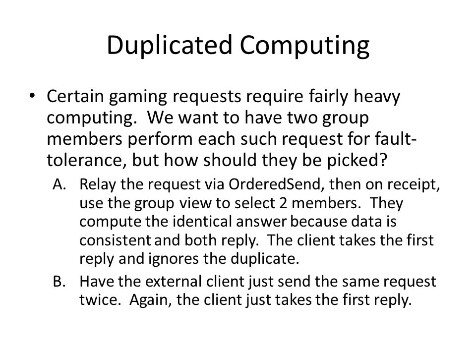 Duplicated Computing Certain gaming requests require fairly heavy computing. We want to have two group members perform each such request for fault- to