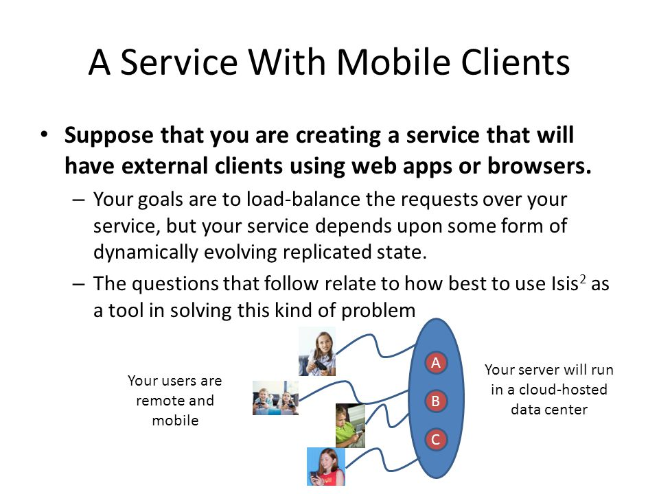 A Service With Mobile Clients Suppose that you are creating a service that will have external clients using web apps or browsers. – Your goals are to
