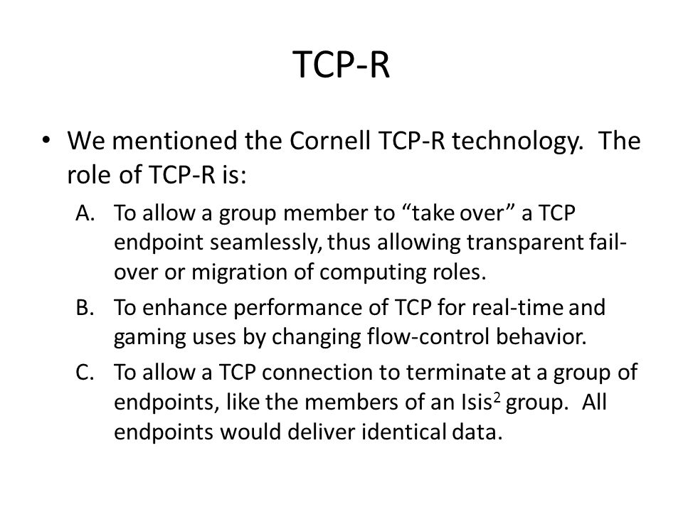 """TCP-R We mentioned the Cornell TCP-R technology. The role of TCP-R is: A.To allow a group member to """"take over"""" a TCP endpoint seamlessly, thus allowi"""