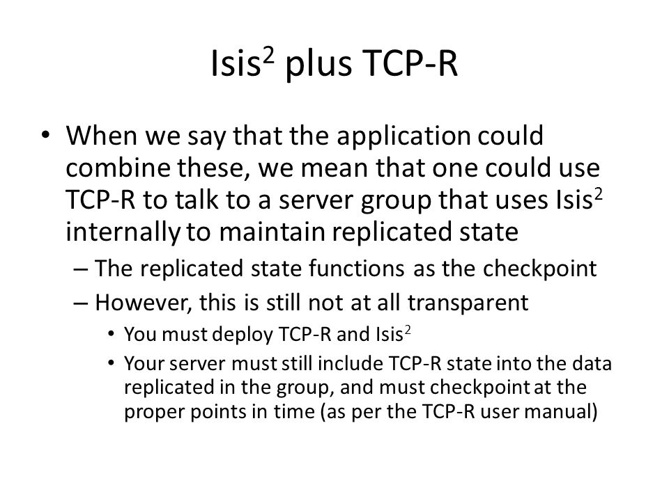 Isis 2 plus TCP-R When we say that the application could combine these, we mean that one could use TCP-R to talk to a server group that uses Isis 2 in