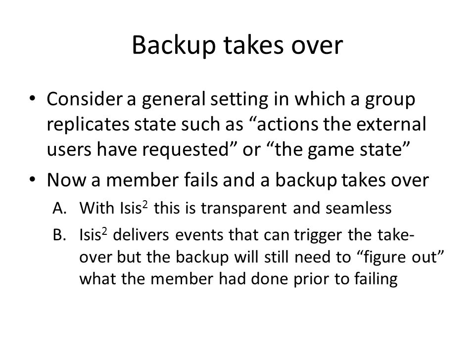 """Backup takes over Consider a general setting in which a group replicates state such as """"actions the external users have requested"""" or """"the game state"""""""