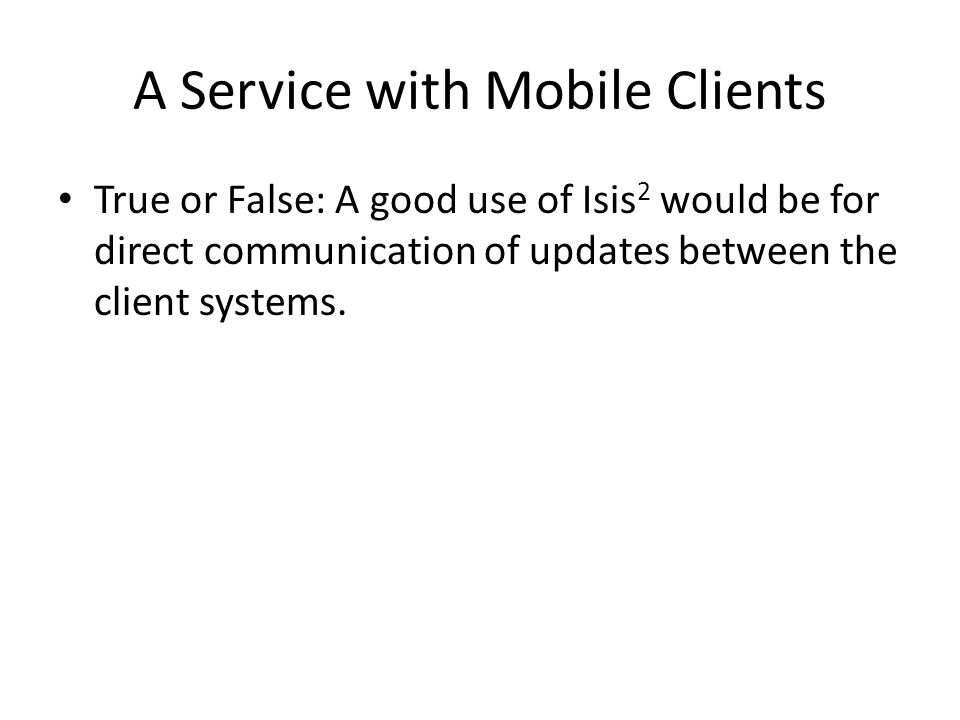 A Service with Mobile Clients True or False: A good use of Isis 2 would be for direct communication of updates between the client systems.
