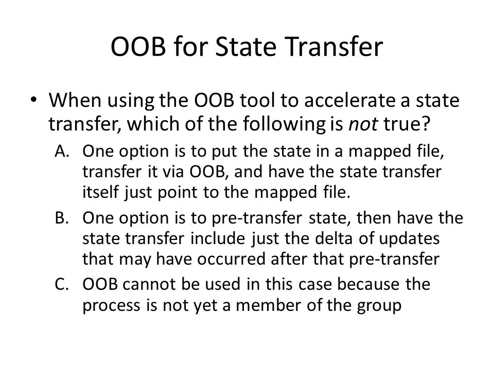 OOB for State Transfer When using the OOB tool to accelerate a state transfer, which of the following is not true? A.One option is to put the state in