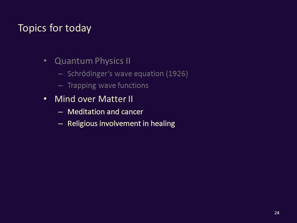 Topics for today Quantum Physics II – Schrödinger's wave equation (1926) – Trapping wave functions Mind over Matter II – Meditation and cancer – Religious involvement in healing 24