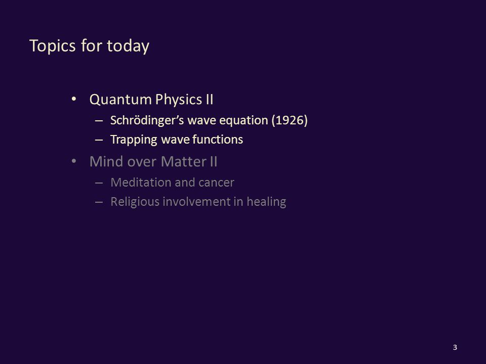 Topics for today Quantum Physics II – Schrödinger's wave equation (1926) – Trapping wave functions Mind over Matter II – Meditation and cancer – Religious involvement in healing 3