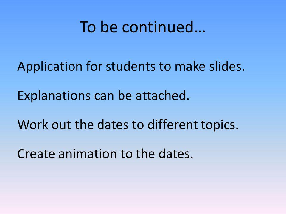 To be continued… Application for students to make slides. Explanations can be attached. Work out the dates to different topics. Create animation to th