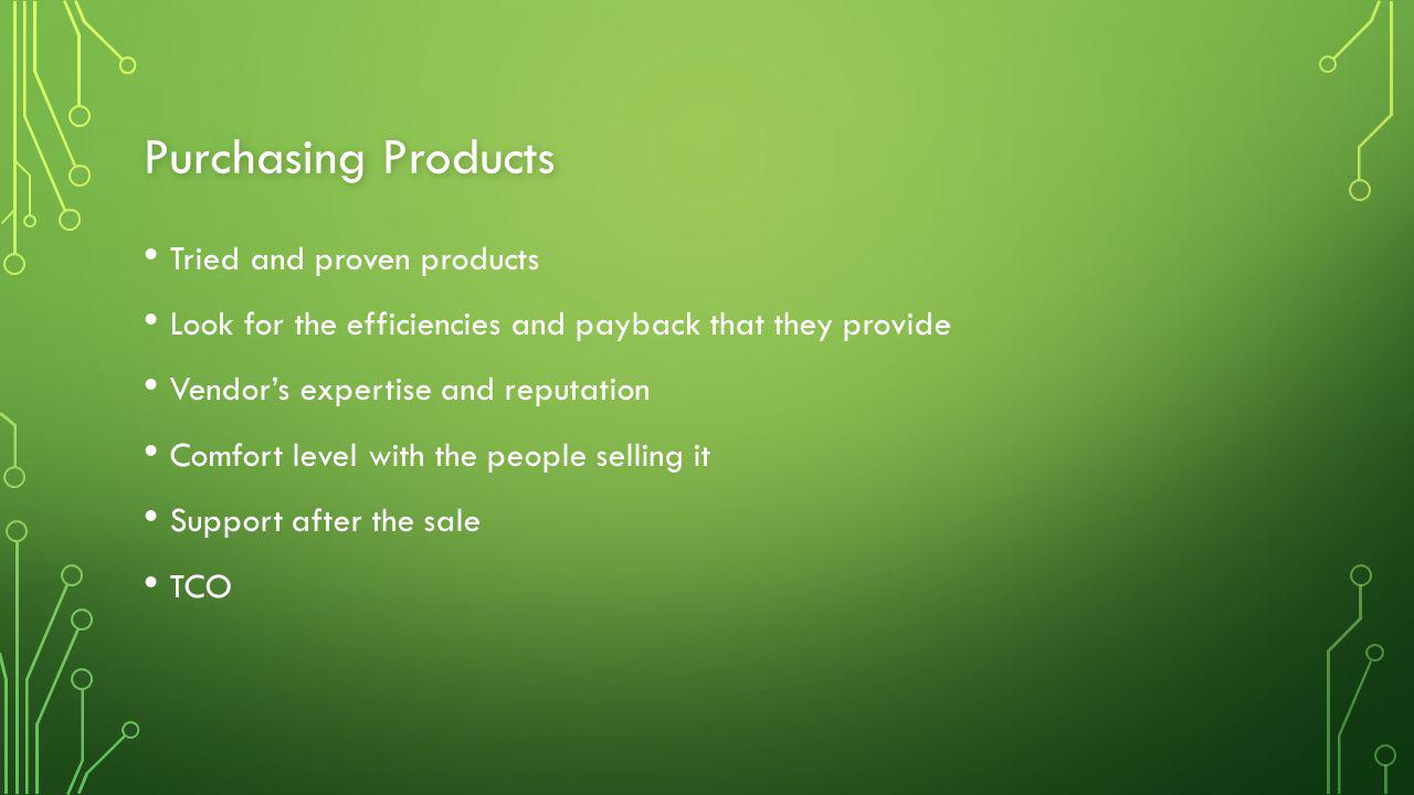 Purchasing Products Tried and proven products Look for the efficiencies and payback that they provide Vendor's expertise and reputation Comfort level with the people selling it Support after the sale TCO