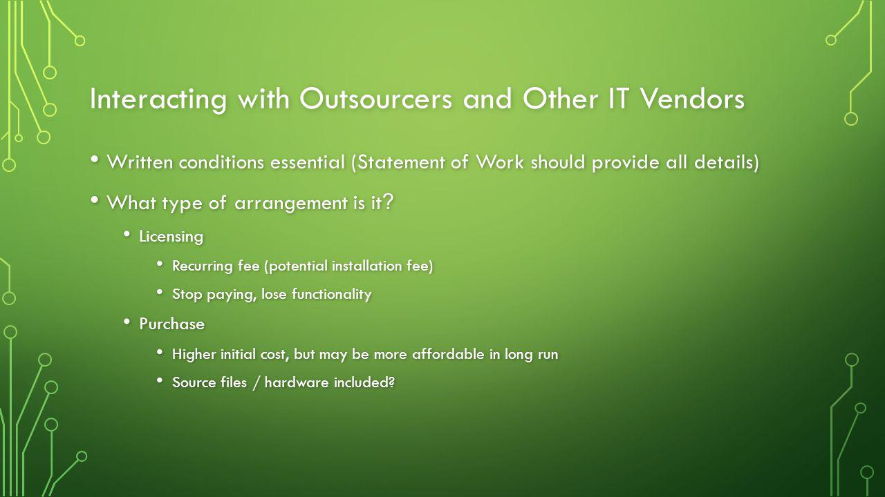 Interacting with Outsourcers and Other IT Vendors Written conditions essential (Statement of Work should provide all details) Written conditions essential (Statement of Work should provide all details) What type of arrangement is it .