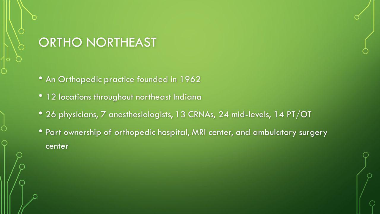 ORTHO NORTHEAST An Orthopedic practice founded in 1962 An Orthopedic practice founded in 1962 12 locations throughout northeast Indiana 12 locations throughout northeast Indiana 26 physicians, 7 anesthesiologists, 13 CRNAs, 24 mid-levels, 14 PT/OT 26 physicians, 7 anesthesiologists, 13 CRNAs, 24 mid-levels, 14 PT/OT Part ownership of orthopedic hospital, MRI center, and ambulatory surgery center Part ownership of orthopedic hospital, MRI center, and ambulatory surgery center