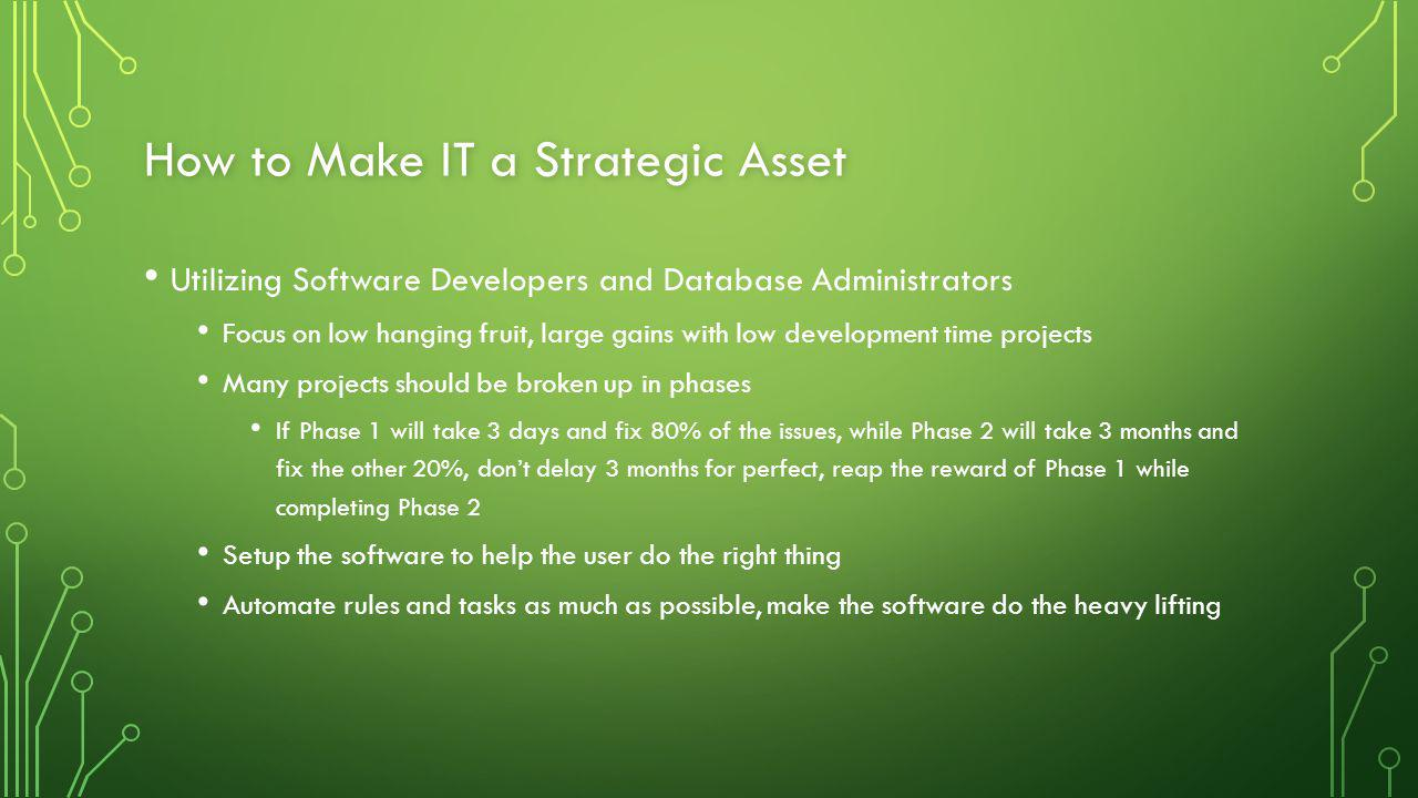 How to Make IT a Strategic Asset Utilizing Software Developers and Database Administrators Focus on low hanging fruit, large gains with low development time projects Many projects should be broken up in phases If Phase 1 will take 3 days and fix 80% of the issues, while Phase 2 will take 3 months and fix the other 20%, don't delay 3 months for perfect, reap the reward of Phase 1 while completing Phase 2 Setup the software to help the user do the right thing Automate rules and tasks as much as possible, make the software do the heavy lifting