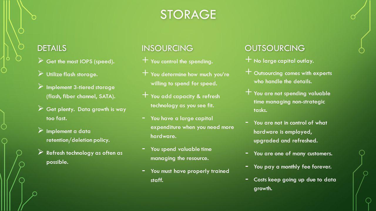 STORAGE DETAILS   Get the most IOPS (speed).   Utilize flash storage.   Implement 3-tiered storage (flash, fiber channel, SATA).   Get plenty.