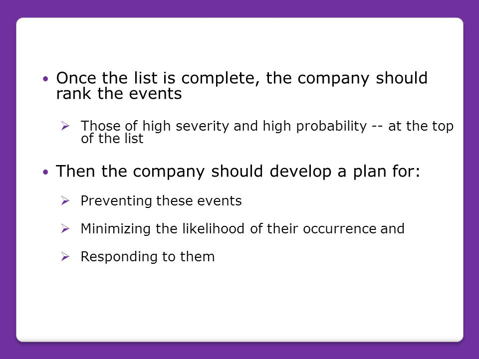 Once the list is complete, the company should rank the events  Those of high severity and high probability -- at the top of the list Then the company