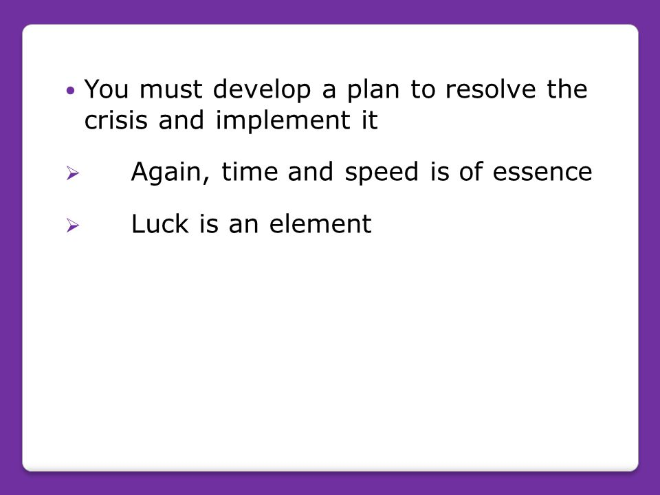 You must develop a plan to resolve the crisis and implement it  Again, time and speed is of essence  Luck is an element