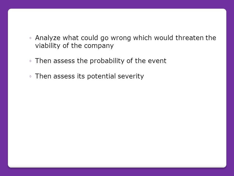 Each business should constantly ◦Analyze what could go wrong which would threaten the viability of the company ◦Then assess the probability of the eve