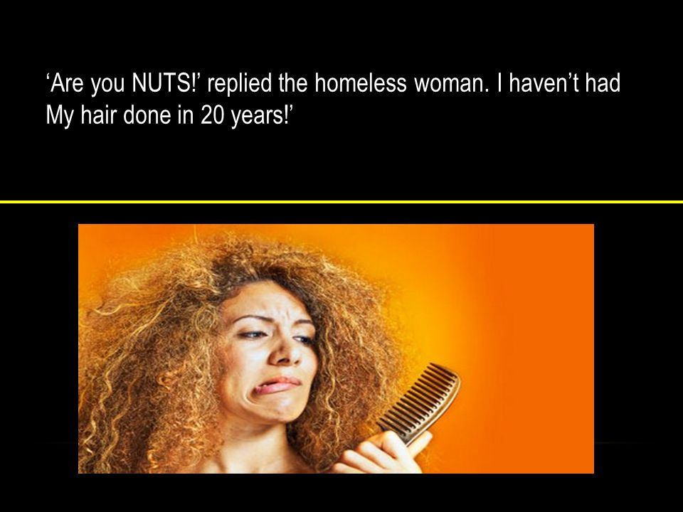 The homeless woman was shocked.'Won't your husband be Furious with you for doing that.