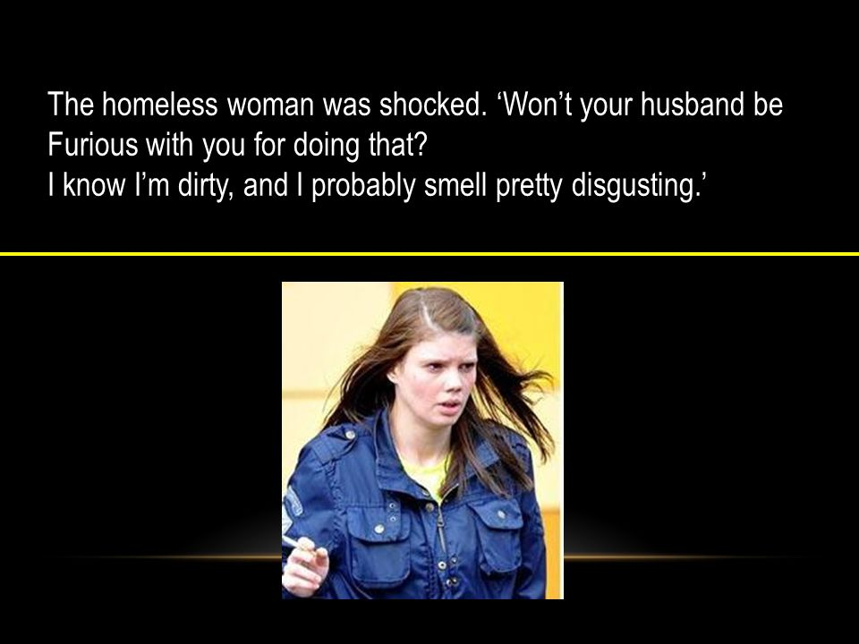 The homeless woman was shocked. 'Won't your husband be Furious with you for doing that.