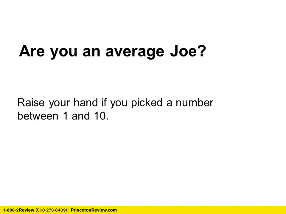 Are you an average Joe Raise your hand if you picked a number between 1 and 10.