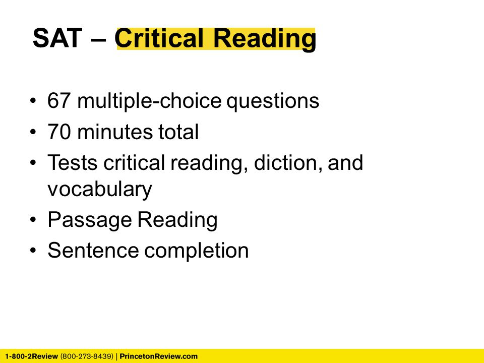 SAT – Critical Reading 67 multiple-choice questions 70 minutes total Tests critical reading, diction, and vocabulary Passage Reading Sentence completion
