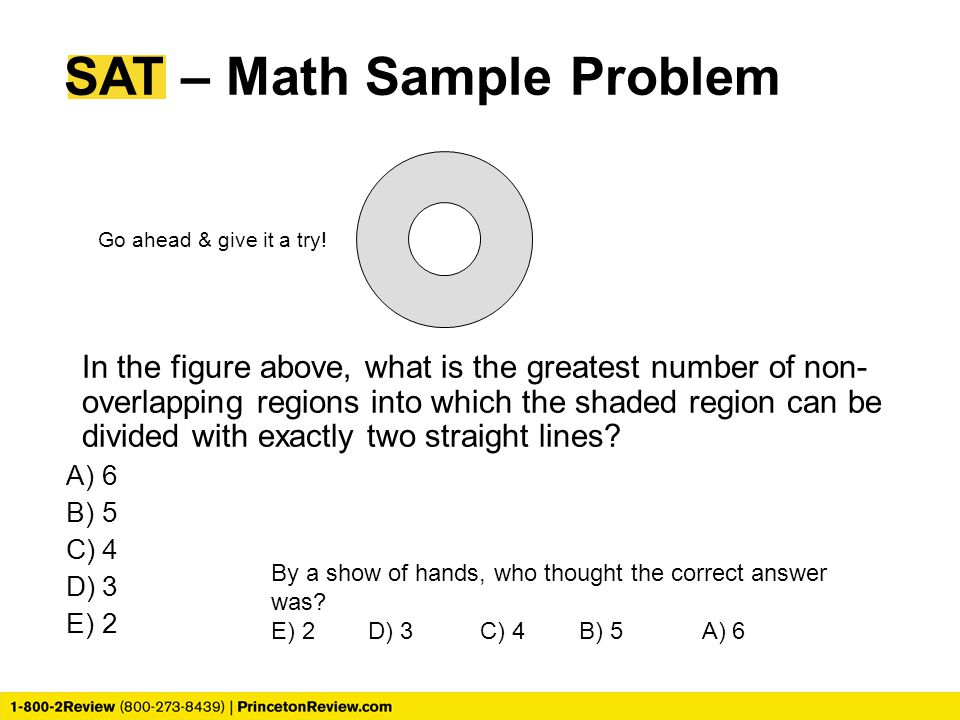 SAT – Math Sample Problem In the figure above, what is the greatest number of non- overlapping regions into which the shaded region can be divided with exactly two straight lines.