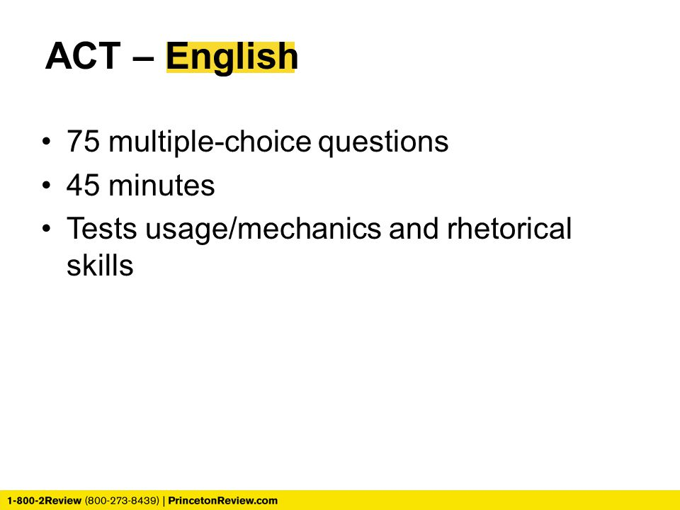 75 multiple-choice questions 45 minutes Tests usage/mechanics and rhetorical skills ACT – English