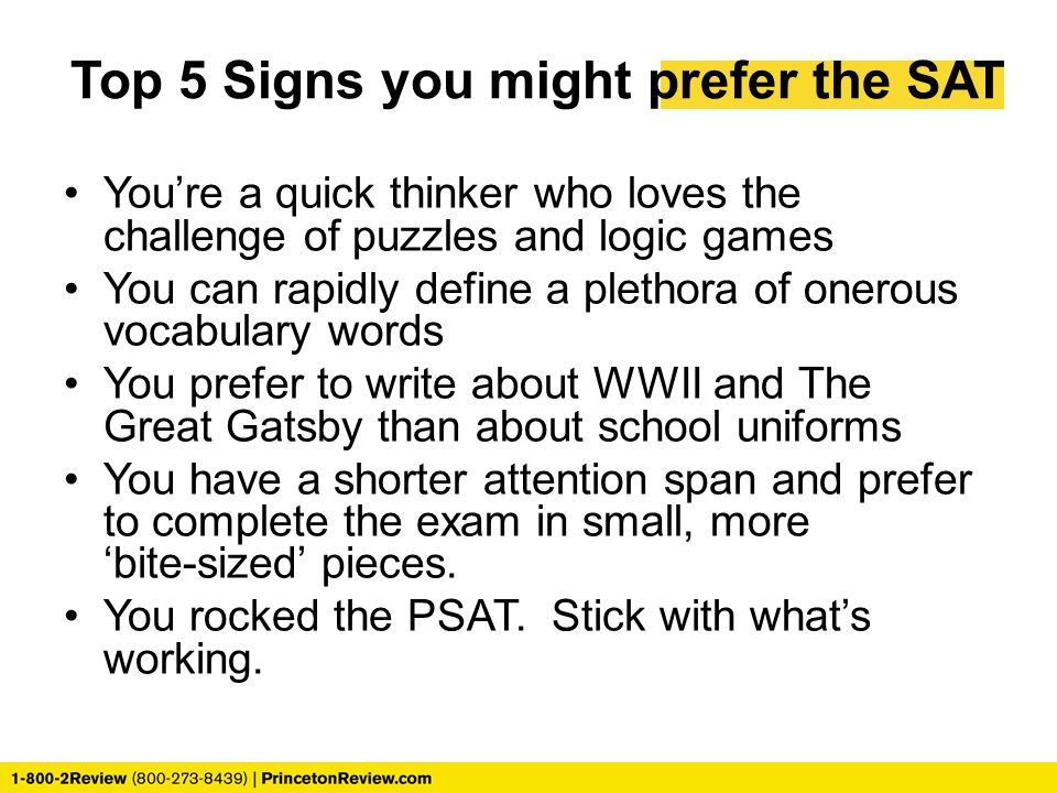 Top 5 Signs you might prefer the SAT You're a quick thinker who loves the challenge of puzzles and logic games You can rapidly define a plethora of onerous vocabulary words You prefer to write about WWII and The Great Gatsby than about school uniforms You have a shorter attention span and prefer to complete the exam in small, more 'bite-sized' pieces.