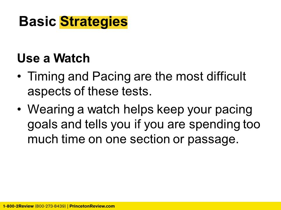 Basic Strategies Use a Watch Timing and Pacing are the most difficult aspects of these tests.