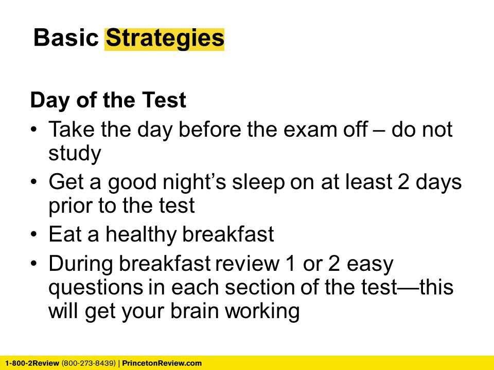 Basic Strategies Day of the Test Take the day before the exam off – do not study Get a good night's sleep on at least 2 days prior to the test Eat a healthy breakfast During breakfast review 1 or 2 easy questions in each section of the test—this will get your brain working