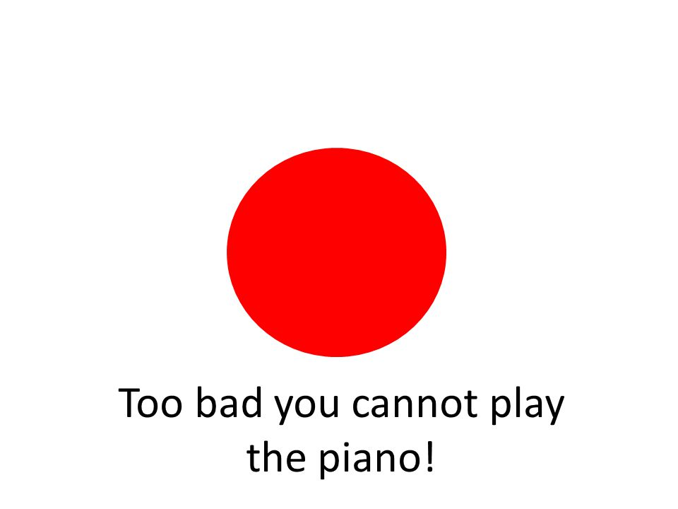 Too bad you cannot play the piano!