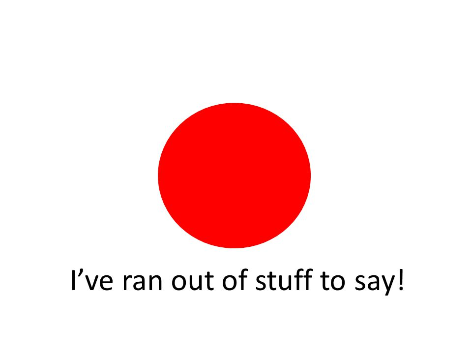 I've ran out of stuff to say!