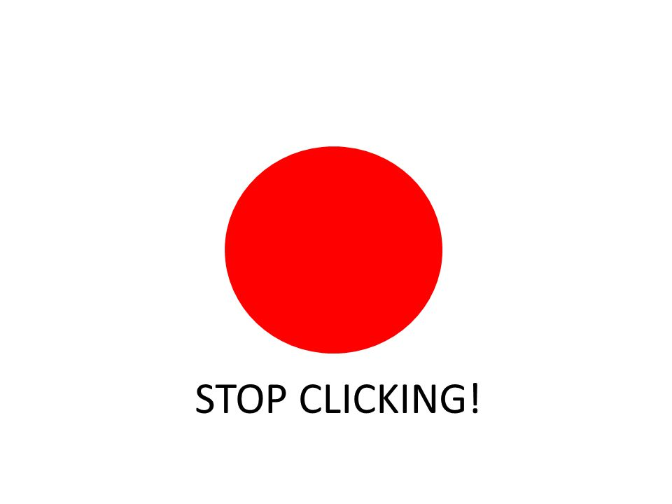 STOP CLICKING!