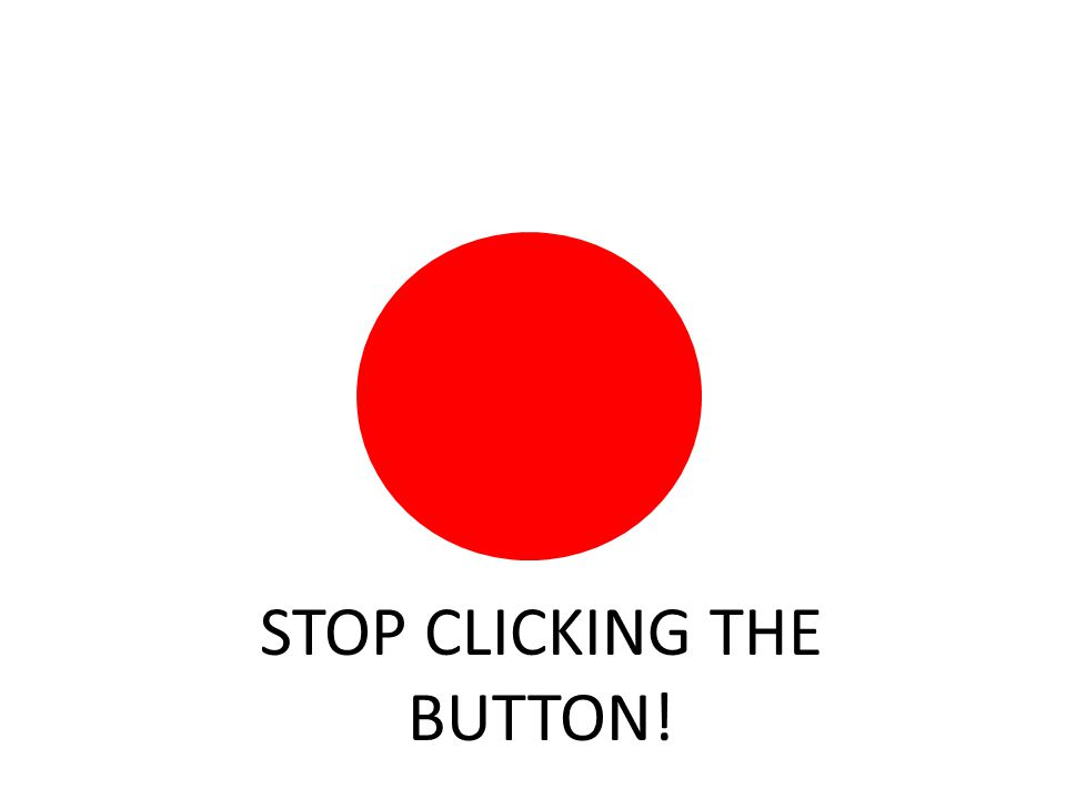 STOP CLICKING THE BUTTON!
