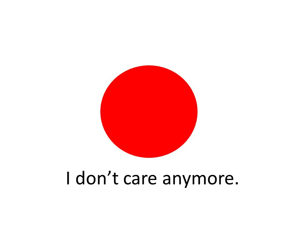 I don't care anymore.