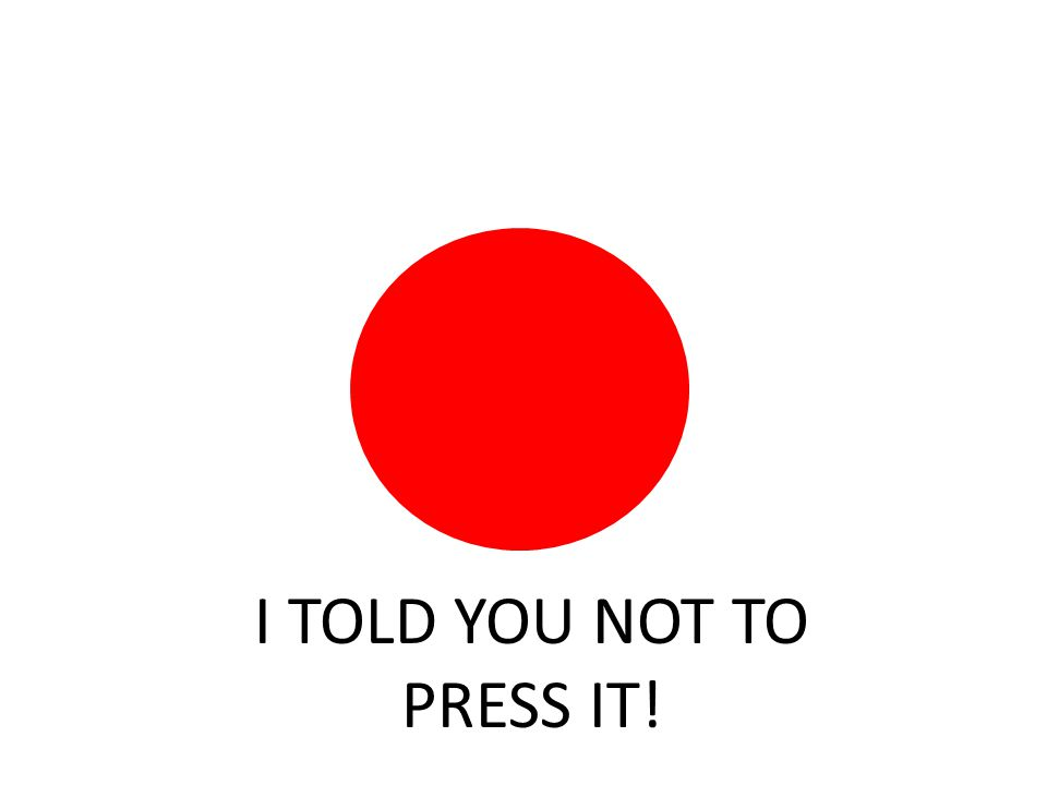 I TOLD YOU NOT TO PRESS IT!