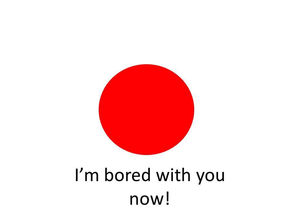 I'm bored with you now!