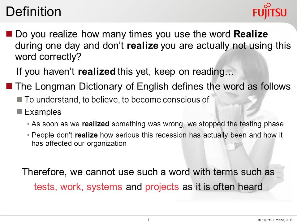 © Fujitsu Limited, 2011 Definition Do you realize how many times you use the word Realize during one day and don't realize you are actually not using this word correctly.