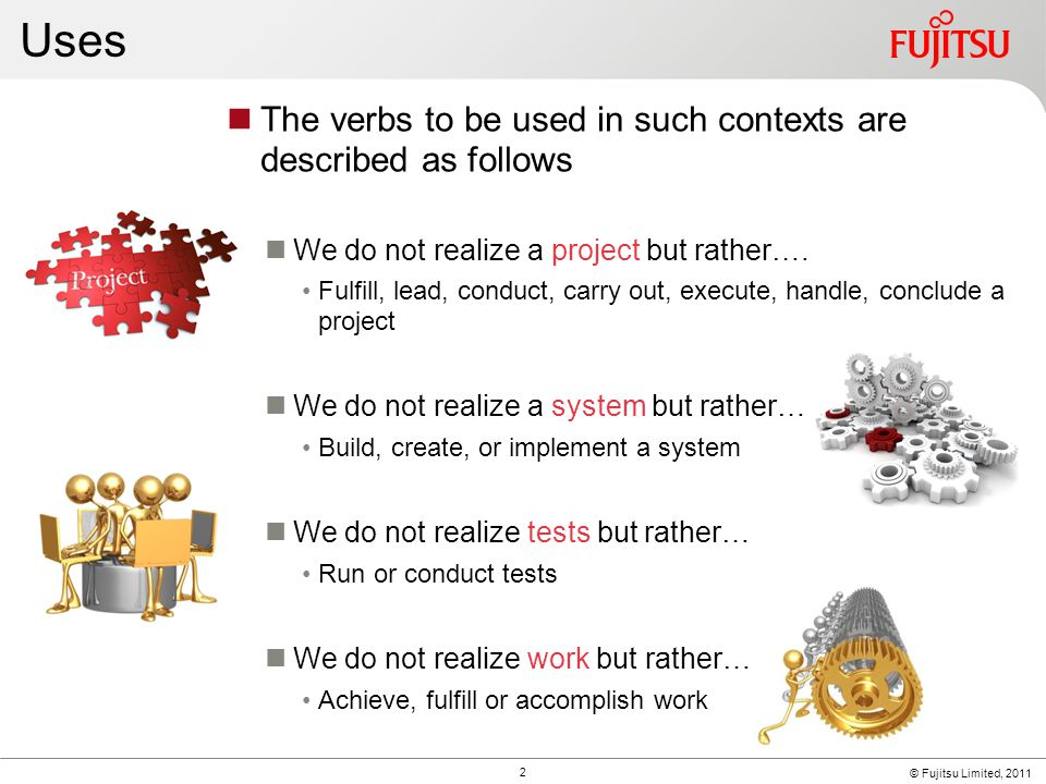 © Fujitsu Limited, 2011 Uses The verbs to be used in such contexts are described as follows We do not realize a project but rather….