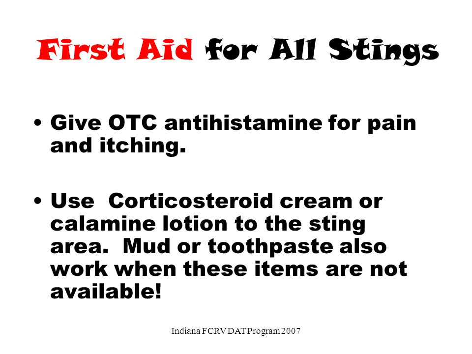 First Aid for All Stings Give OTC antihistamine for pain and itching.