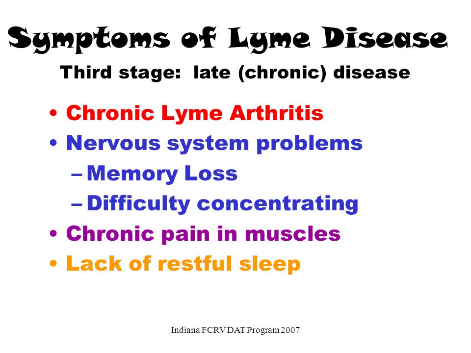 Symptoms of Lyme Disease Chronic Lyme Arthritis Nervous system problems –Memory Loss –Difficulty concentrating Chronic pain in muscles Lack of restful sleep Third stage: late (chronic) disease Indiana FCRV DAT Program 2007