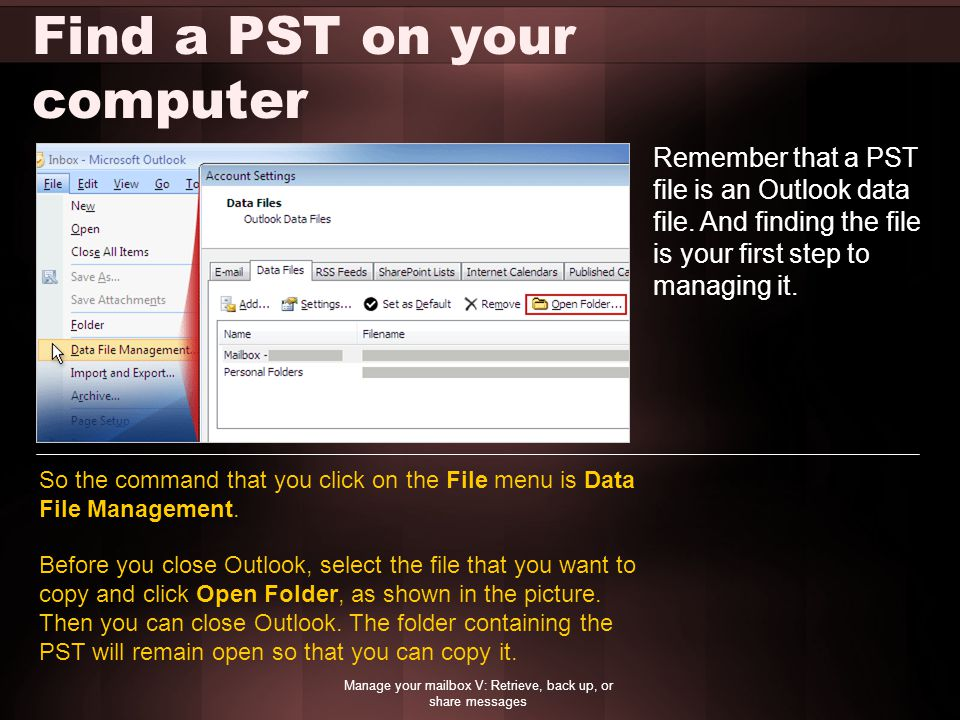 Find a PST on your computer Manage your mailbox V: Retrieve, back up, or share messages Remember that a PST file is an Outlook data file. And finding