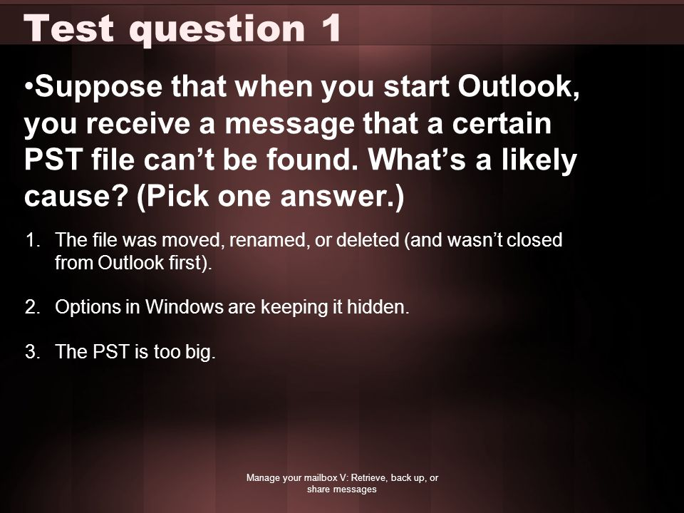 Test question 1 Suppose that when you start Outlook, you receive a message that a certain PST file can't be found. What's a likely cause? (Pick one an